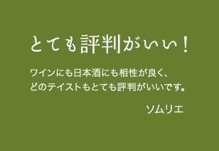 とても評判がいい! ワインにも日本酒にも相性が良く、どのテイストもとても評判がいいです。ソムリエ
